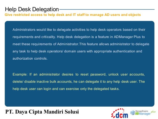 Help Desk Delegation Give restricted access to help desk and IT staff to manage AD users and objects  Administrators would...