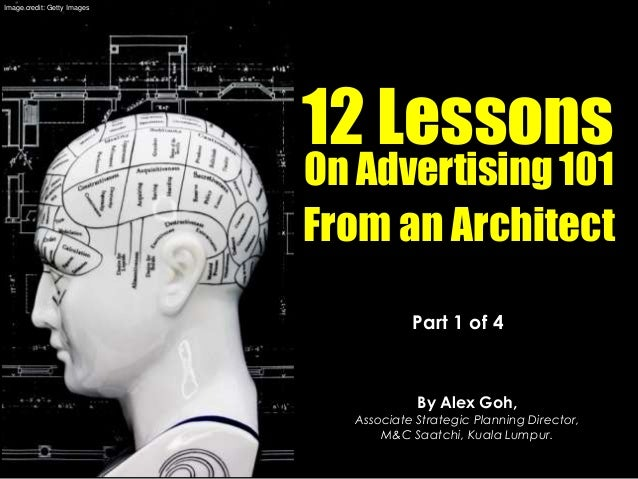 Part 1 of 4 By Alex Goh, Associate Strategic Planning Director, M&C Saatchi, Kuala Lumpur. 12 Lessons On Advertising 101 F...