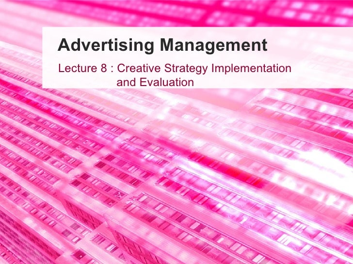 Advertising Management Lecture 8 : Creative Strategy Implementation    and Evaluation
