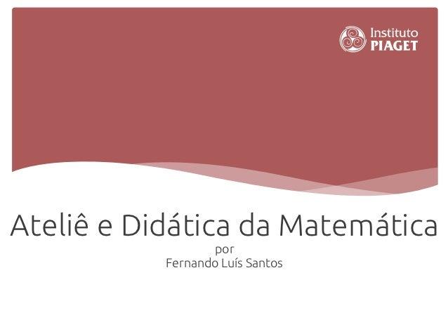 Ateliê e Didática da Matemática                  por           Fernando Luís Santos
