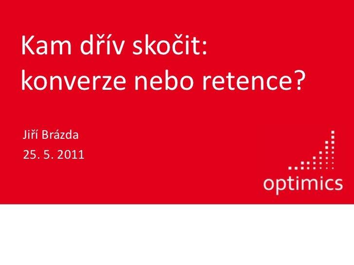 Kam dřívskočit:konverzeneboretence?<br />Jiří Brázda<br />25. 5. 2011<br />