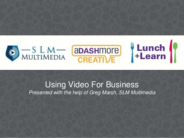 Using Video For Business Presented with the help of Greg Marsh, SLM Multimedia