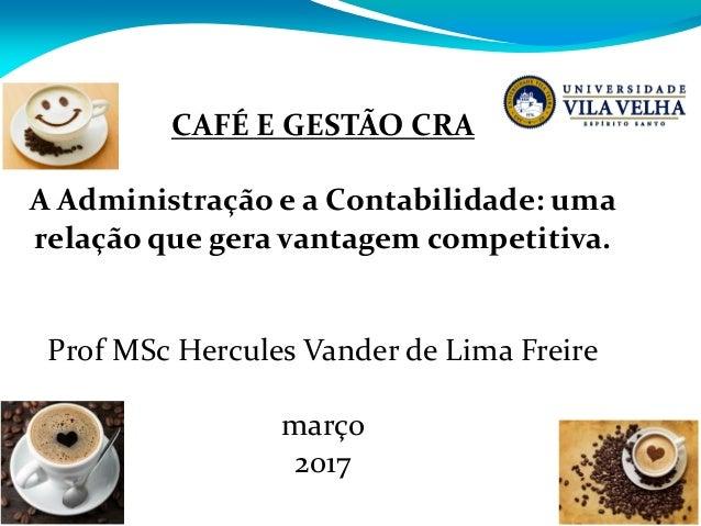 CAFÉ E GESTÃO CRA A Administração e a Contabilidade: uma relação que gera vantagem competitiva. Prof MSc Hercules Vander d...