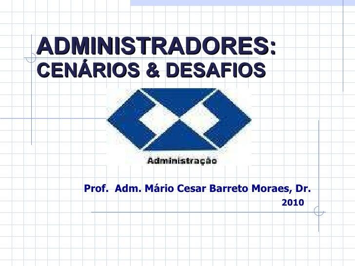 ADMINISTRADORES:   CENÁRIOS & DESAFIOS Prof.  Adm. Mário Cesar Barreto Moraes, Dr. 2010