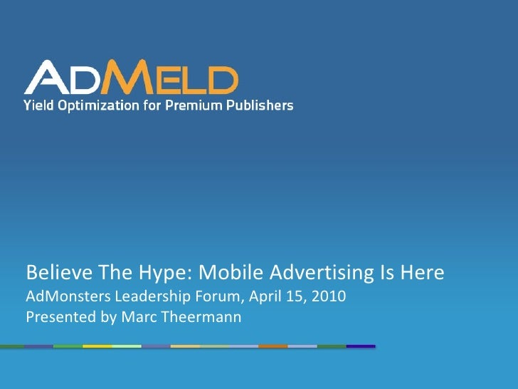 Believe The Hype: Mobile Advertising Is Here AdMonsters Leadership Forum, April 15, 2010 Presented by Marc Theermann