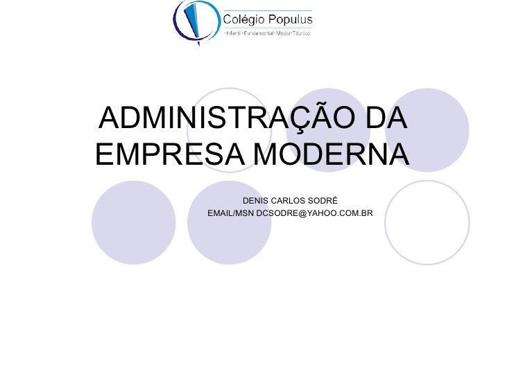 ADMINISTRAÇÃO DAEMPRESA MODERNA            DENIS CARLOS SODRÉ     EMAIL/MSN DCSODRE@YAHOO.COM.BR