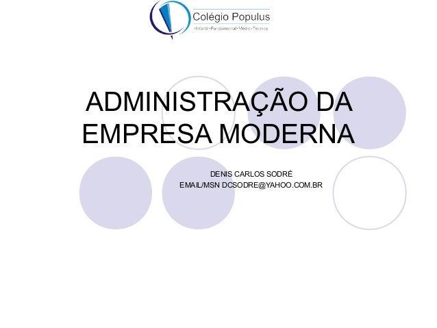 ADMINISTRAÇÃO DA  EMPRESA MODERNA  DENIS CARLOS SODRÉ  EMAIL/MSN DCSODRE@YAHOO.COM.BR