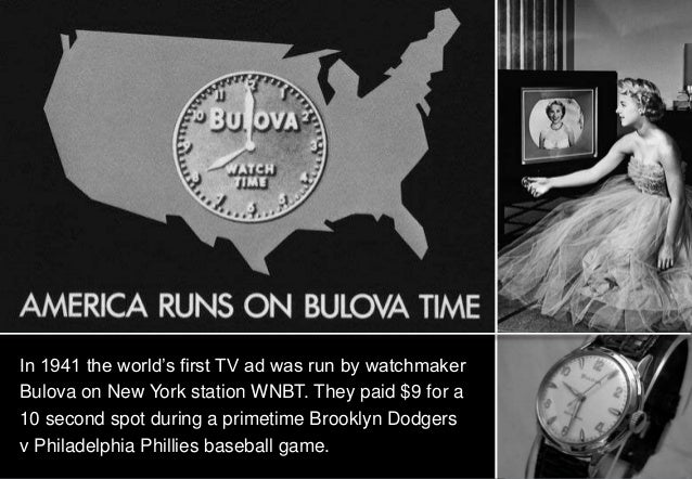 In 1941 the world's first TV ad was run by watchmakerBulova on New York station WNBT. They paid $9 for a10 second spot dur...