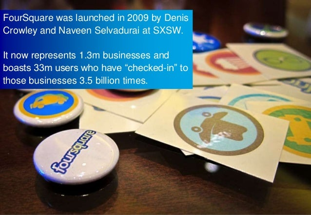FourSquare was launched in 2009 by DenisCrowley and Naveen Selvadurai at SXSW.It now represents 1.3m businesses andboasts ...