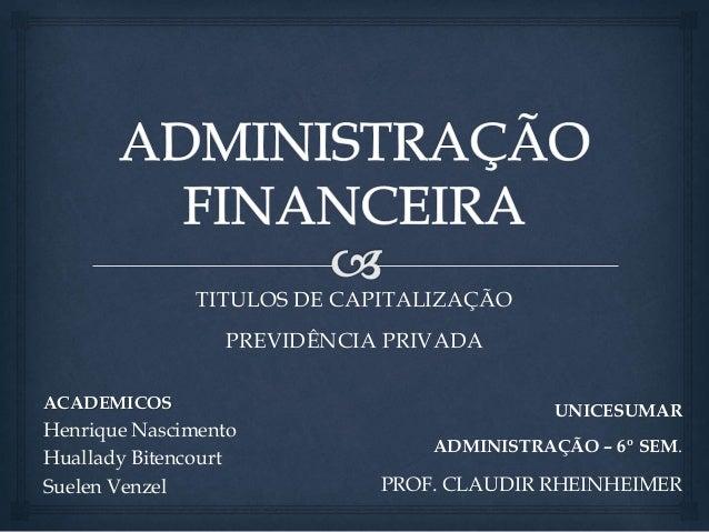 TITULOS DE CAPITALIZAÇÃO  PREVIDÊNCIA PRIVADA  ACADEMICOS  Henrique Nascimento  Huallady Bitencourt  Suelen Venzel  UNICES...