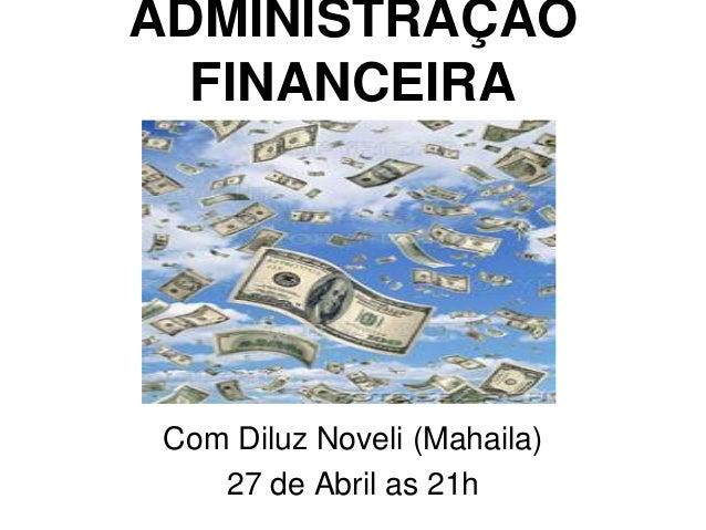 ADMINISTRAÇÃO FINANCEIRA Com Diluz Noveli (Mahaila) 27 de Abril as 21h