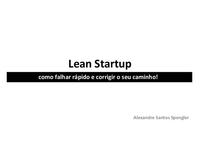 Lean Startupcomo falhar rápido e corrigir o seu caminho!                                   Alexandre Santos Spengler