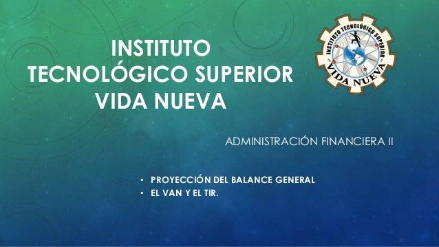 INSTITUTO TECNOLÓGICO SUPERIOR VIDA NUEVA ADMINISTRACIÓN FINANCIERA II • PROYECCIÓN DEL BALANCE GENERAL • EL VAN Y EL TIR.