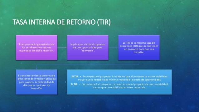TASA INTERNA DE RETORNO (TIR) Es el promedio geométrico de los rendimientos futuros esperados de dicha inversión. Implica ...