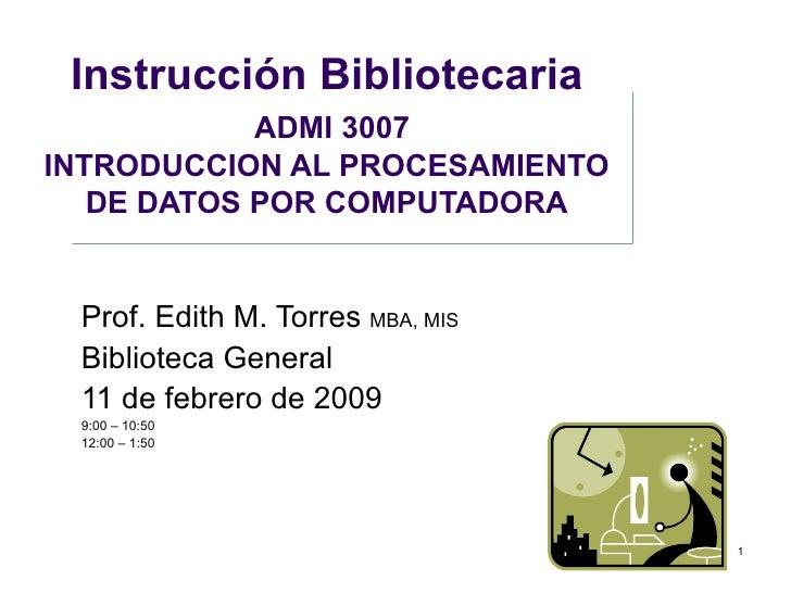 Instrucción Bibliotecaria   ADMI 3007 I NTRODUCCION AL PROCESAMIENTO DE DATOS POR COMPUTADORA Prof. Edith M. Torres  MBA, ...
