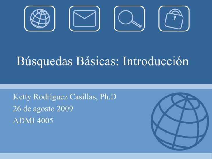 Búsquedas Básicas: Introducción   Ketty Rodríguez Casillas, Ph.D 26 de agosto 2009 ADMI 4005