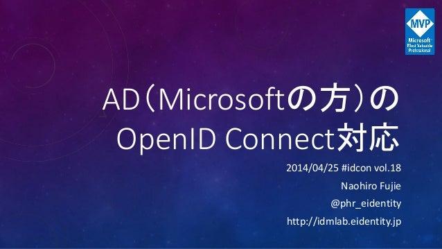AD(Microsoftの方)の OpenID Connect対応 2014/04/25 #idcon vol.18 Naohiro Fujie @phr_eidentity http://idmlab.eidentity.jp