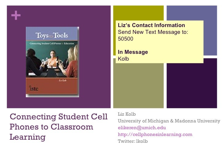 Connecting Student Cell Phones to Classroom Learning Liz Kolb University of Michigan & Madonna University [email_address] ...