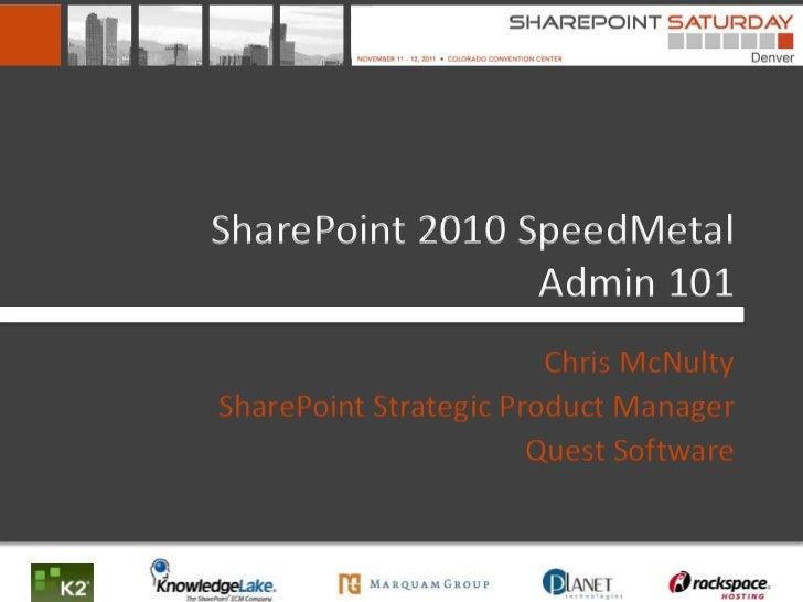SharePoint 2010 SpeedMetal                 Admin 101                        Chris McNultySharePoint Strategic Product Mana...