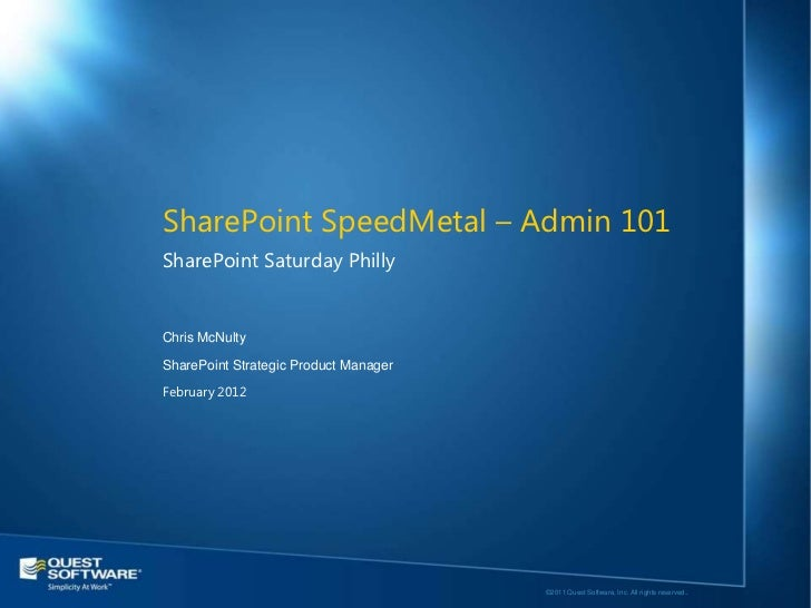 SharePoint SpeedMetal – Admin 101SharePoint Saturday PhillyChris McNultySharePoint Strategic Product ManagerFebruary 2012 ...