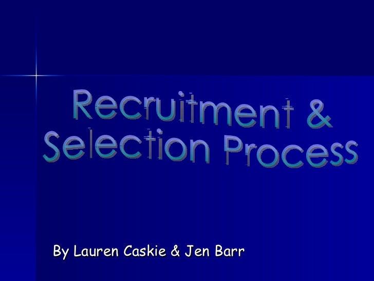 By Lauren Caskie & Jen Barr Recruitment &  Selection Process