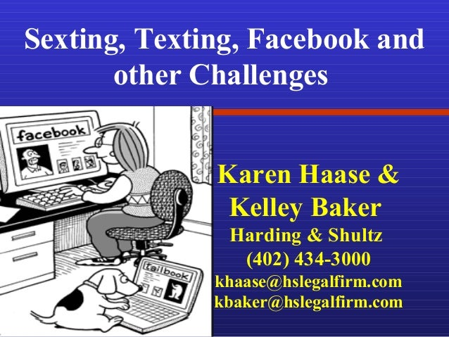 Sexting, Texting, Facebook and other Challenges Karen Haase & Kelley Baker Harding & Shultz (402) 434-3000 khaase@hslegalf...