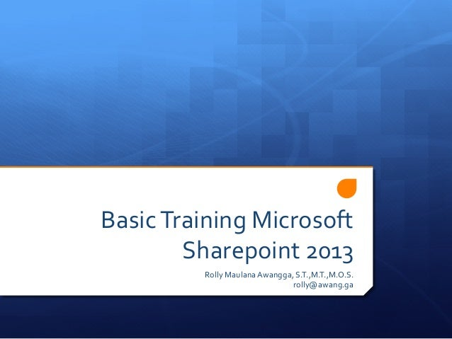 Basic  Training  Microsoft   Sharepoint  2013   Rolly  Maulana  Awangga,  S.T.,M.T.,M.O.S.   rolly@awang...