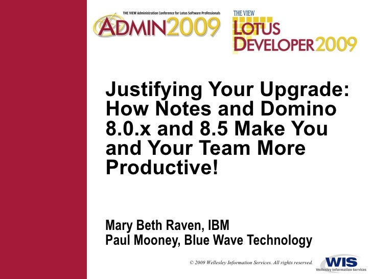Justifying Your Upgrade: How Notes and Domino 8.0.x and 8.5 Make You and Your Team More Productive! Mary Beth Raven, IBM P...