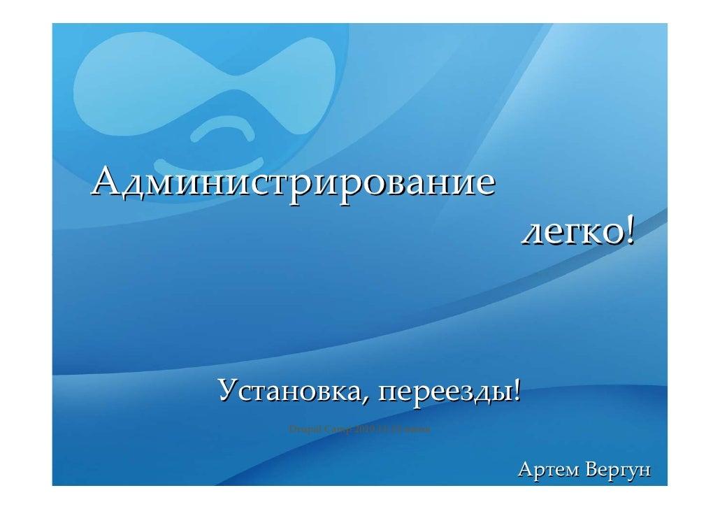 Администрирование                                        легко!        Установка,переезды!          DrupalCamp201011‐1...