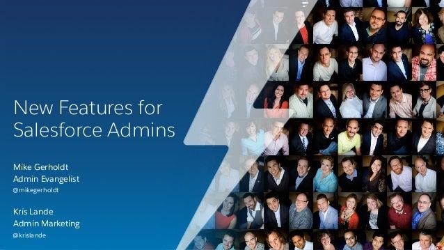 New Features for Salesforce Admins Kris Lande Admin Marketing @krislande Mike Gerholdt Admin Evangelist @mikegerholdt