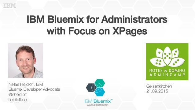 IBM Bluemix for Administrators! with Focus on XPages! Niklas Heidloff, IBM Bluemix Developer Advocate @nheidloff heidloff.net...