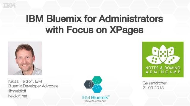 IBM Bluemix for Administrators! with Focus on XPages! Niklas Heidloff, IBM Bluemix Developer Advocate @nheidloff heidloff.net...