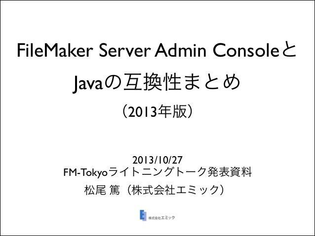 FileMaker Server Admin Consoleと Javaの互換性まとめ (2013年版) 2013/10/27  FM-Tokyoライトニングトーク発表資料  松尾 篤(株式会社エミック)