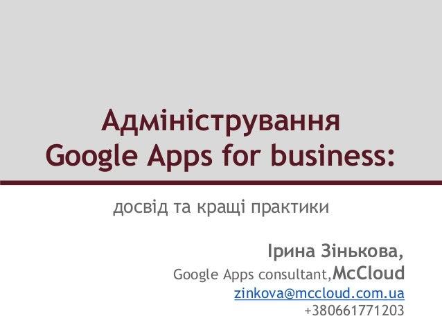 Адміністрування Google Apps for business: досвід та кращі практики Ірина Зінькова, Google Apps consultant,McCloud zinkova@...