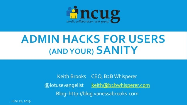 ADMIN HACKS FOR USERS (AND YOUR) SANITY Keith Brooks CEO, B2BWhisperer @lotusevangelist keith@b2bwhisperer.com Blog: http:...