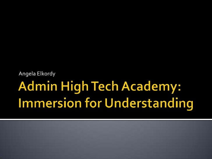 Admin High Tech Academy: Immersion for Understanding<br />Angela Elkordy<br />