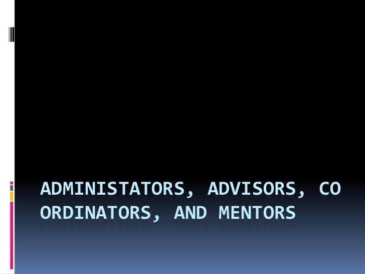 ADMINISTATORS, ADVISORS, COORDINATORS, AND MENTORS