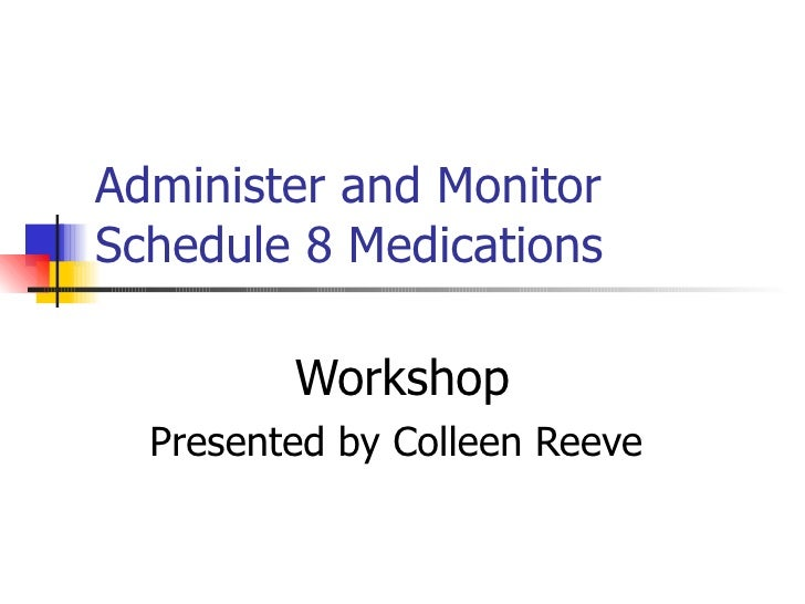 Administer and Monitor Schedule 8 Medications Workshop Presented by Colleen Reeve