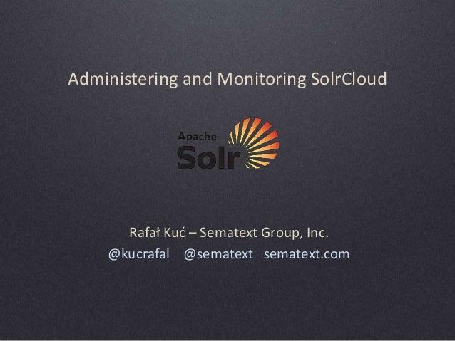Administering and Monitoring SolrCloud  Rafał Kuć – Sematext Group, Inc. @kucrafal @sematext sematext.com