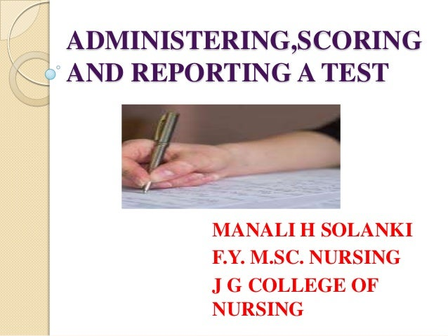 ADMINISTERING,SCORINGAND REPORTING A TEST        MANALI H SOLANKI        F.Y. M.SC. NURSING        J G COLLEGE OF        N...
