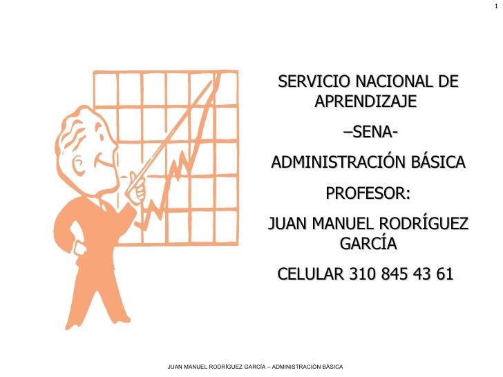 SERVICIO NACIONAL DE APRENDIZAJE  – SENA- ADMINISTRACIÓN BÁSICA PROFESOR: JUAN MANUEL RODRÍGUEZ GARCÍA CELULAR 310 845 43 ...