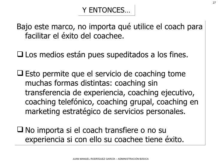 <ul><li>Bajo este marco, no importa qué utilice el coach para facilitar el éxito del coachee.  </li></ul><ul><li>Los medio...