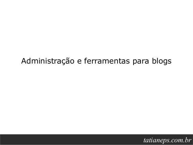 Administração e ferramentas para blogs                                  tatianeps.net