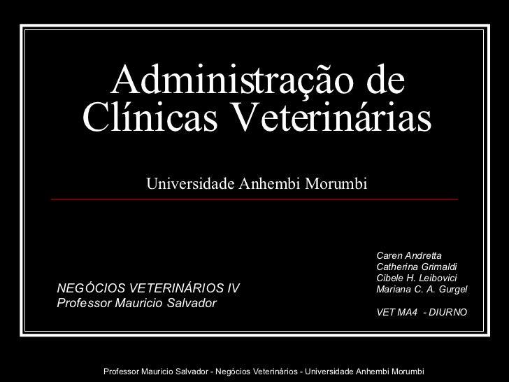 Administração de Clínicas Veterinárias Universidade Anhembi Morumbi Caren Andretta Catherina Grimaldi Cibele H. Leibovici ...