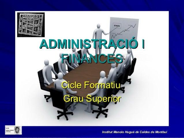 ADMINISTRACIÓ I  FINANCES   Cicle Formatiu   Grau Superior            Institut Manolo Hugué de Caldes de Montbui