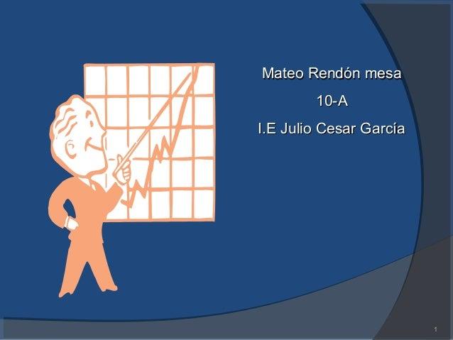 1 Mateo Rendón mesaMateo Rendón mesa 10-A10-A I.E Julio Cesar GarcíaI.E Julio Cesar García