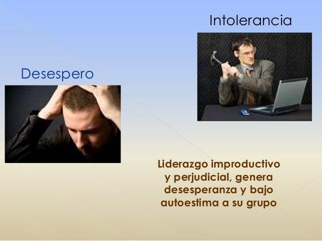 Intolerancia Desespero Liderazgo improductivo y perjudicial, genera desesperanza y bajo autoestima a su grupo