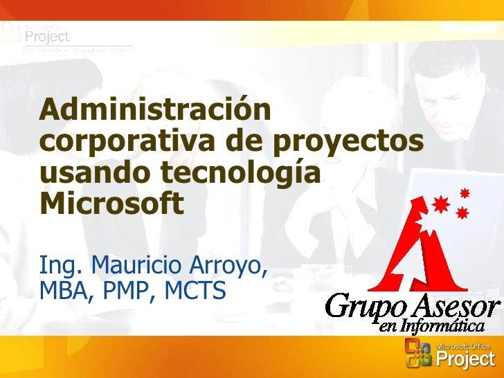 Administración corporativa de proyectos usando tecnología Microsoft Ing. Mauricio Arroyo,  MBA, PMP, MCTS