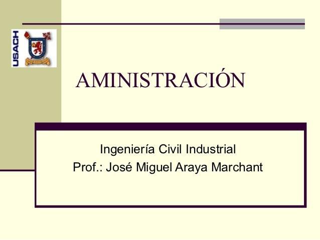 AMINISTRACIÓN     Ingeniería Civil IndustrialProf.: José Miguel Araya Marchant