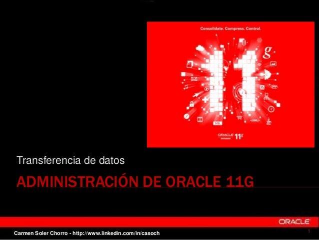 ADMINISTRACIÓN DE ORACLE 11G Transferencia de datos 1Carmen Soler Chorro - http://www.linkedin.com/in/casoch